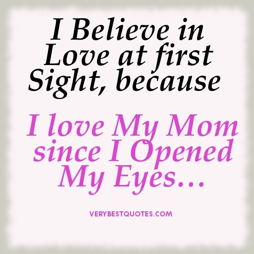 My mom is my hero, and Yes I do believe love at first site.