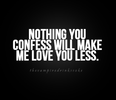 Nothing you confess will make me love you less | CourtesyFOLLOW BEST LOVE QUOTES ON TUMBLR  FOR MORE LOVE QUOTES