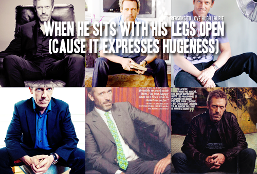 Reason 225: When he sits with his legs open. (Cause it expresses hugeness) Requested by  let-them-talk [[MORE]] -Hugh Laurie: And I think it's interesting, cause I think the idea is that it projects… JL: Masculinity? Hugh Laurie: I was going to say hugeness… I think it's the idea.- Source:  Jay Leno, The Tonight Show 25-09-2009