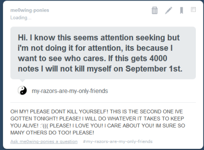 me0wing-ponies:  EVERYONE PLEASE REBLOG AND LIKE! PLEASE! :'( I WILL DO EVERYTHING IT TAKES TO KEEP THIS PERSON ALIVE! PLEASE, SHOW THEM THAT WE CARE :'(  KEEP REBLOGGING!
