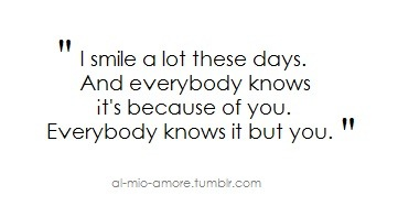 I smile a lot these days and everybody knows it's because of you but you | CourtesyFOLLOW BEST LOVE QUOTES ON TUMBLR  FOR MORE LOVE QUOTES