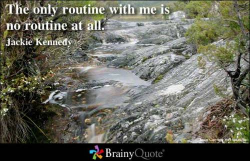 The only routine with me is no routine at all. - Jackie Kennedy