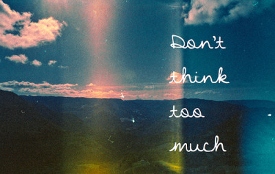 Don't think, just do.