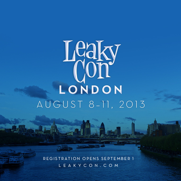 leakycon:  If you weren't at the LeakyCon Leaving Feast today, you may have missed a BIG announcement.  We are beyond excited and proud to officially announce that next year we will be teaming up with Alohomora 2013 to present the very first LeakyCon in the United Kingdom!    LeakyCon London will take place August 8-11 and registration for both LeakyCon London and LeakyCon Portland will open on September 1st!  Stay tuned to LeakyCon.com for more information in the coming weeks!