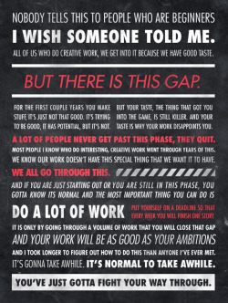 gregnews:  A great quote from Ira Glass, host of one of my favorite podcasts This American Life (I hear they're on the radio too), in poster form designed by Sawyer Hollenshead. This applies perfectly to startups too. Imagine how the first implementation of twttr measured to the design sensibilities of its creators Ev, Biz and Jack.