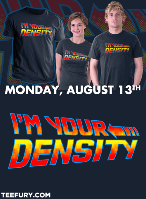 synaptyx:  I'm Your Density is on Teefury.com Monday, August 13th, 2012 for $10! reblog/like to enter a give-away for the tee of your choice from http://www.synaptees.com ! :D Draw will take place on http://www.facebook.com/synaptees on August 14th. (This give-away is not sponsored, endorsed, administered by, or associated with Facebook/Tumblr in any way.)
