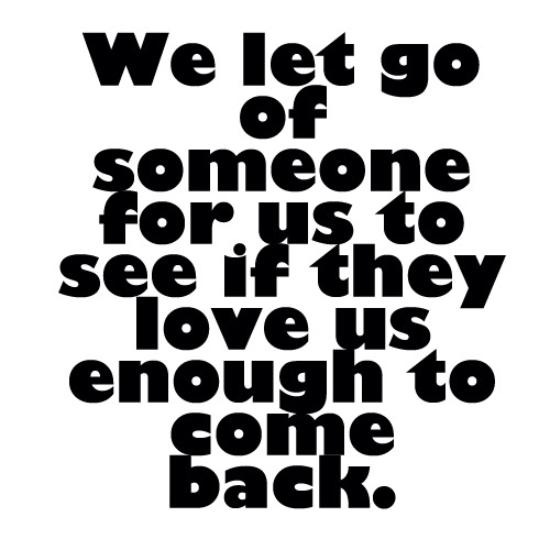 We let go of someone for us to know if they love us enough to come back.