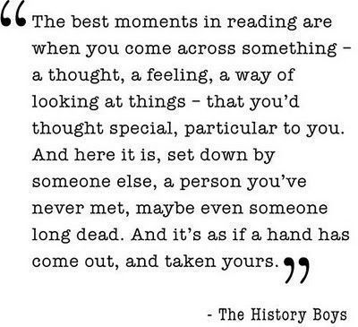 This quote from The History Boys was shown to me by the wonderful Fraser Wilson, who also likes The Book Thief and is therefore pretty darn cool in my book.