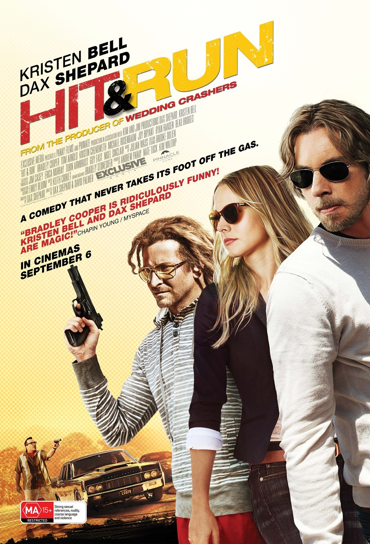 HIT & RUN (Australia) Directors: David Palmer, Dax Shepard Writer: Dax Shepard Stars: Dax Shepard, Kristen Bell and Bradley Cooper Synopsis:  Charlie Bronson, a former getaway driver busts out of the Witness Protection Program to drive his girlfriend to Los Angeles so she can land her dream job. Their road trip grows awkwardly complicated, when they are chased by the feds, and increasingly dangerous, when Charlie's former gang of criminals enter the fray.