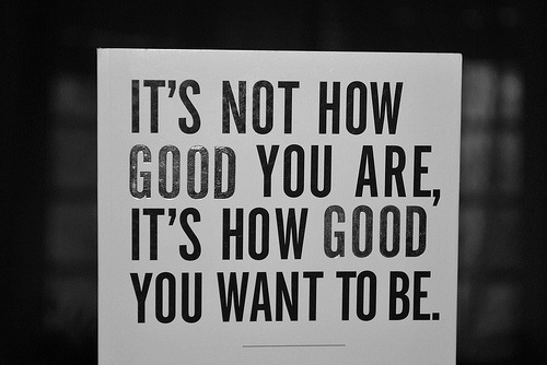 "workhard-trainharder:  ""It's not how good you are, It's how good you want to be."""