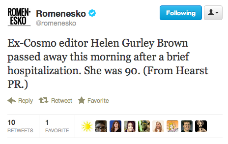 "This is a bummer. Helen Gurley Brown (aka HGB to her friends and colleagues) has died. She was the longtime editor-in-chief of Cosmopolitan magazine and a bit of a deity over at Heart Tower (where she ""maintains a delightfully incongruous pink corner office,"" per Edith Zimmerman's NYT Magazine piece on the Cosmo empire.). Our thoughts are with our Cosmo friends and all who knew/looked up to HGB."