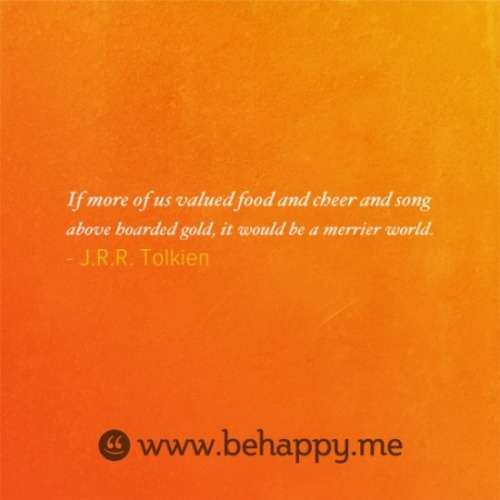 """If more of us valued food and cheer and song above hoarded gold, it would be a merrier world."" J. R. R. Tolkien"