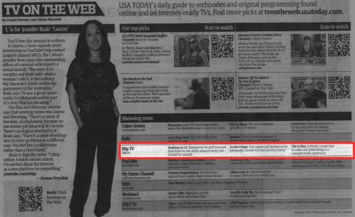 blip:  Sup USA TODAY? We're so excited to be a part of their TV-on-the-web series in today's paper, along with our friends Revision3 and MyDamnChannel. Today's picks! Walking in LA: Dumped by his girlfriend and fired from his job, Keith unsuccessfully tries to fend for himself. To the Fringe: Two rappers get booked at the Edinburge comedy fest. But are they funny? The Ex Box: A former couple tries to make nice while living in a cramped studio apartment. Stay tuned, as we help you discover the best in original web series. Onward!  Honestly, as someone who routinely has trouble with insomnia, blip programming has gotten me through more than one sleepless night. Lots of good shows to check out.