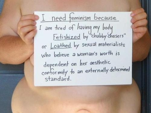 redefiningbodyimage:  iamdrawberry:   I need feminism because I am tired of having my body fetishized by 'chubby chasers' or loathed by sexual materialists who believe a woman's worth is dependent on her aesthetic conformity to an externally determined standard.  By Snail (source)  FUCK YES TO ALL OF THIS there are so many good words on that paper and fabulous beauty in this photo, i can't even…