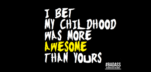 I BET MY CHILDHOOD WAS MORE AWESOME THAN YOURS @BADASSCloth