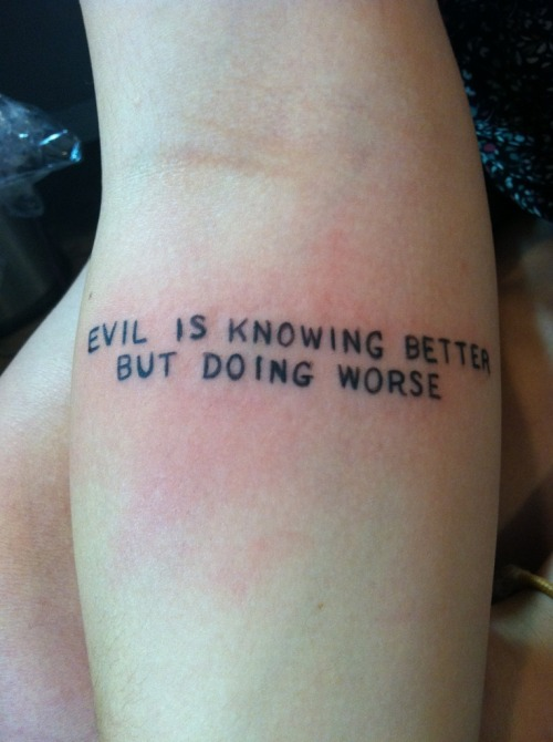 """evil is knowing better but doing worse"" on my right forearm. my first tattoo and i'm beyond pleased with it. a constant reminder to be a better person and think before i do anything.  done by Al at Rockstar Ink, Absecon, New Jersey"