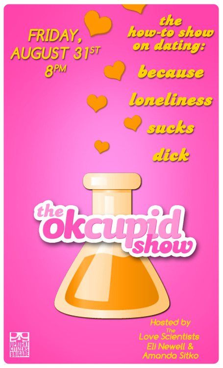 Online dating is insane, right? Well, come watch three OkCupid dates LIVE onstage! Eli Newell and Amanda Sitko are lifelong dating experts who specialize in online dating. They wanna use their insane skills to help YOU find a date. One lucky dude will go on three real dates with real people live onstage. With:Joe WengertChris Kula Joe HartzlerPtolemy SlocumSusannah Becket   Friday, August 31st, 8pm! <—— click for tix!