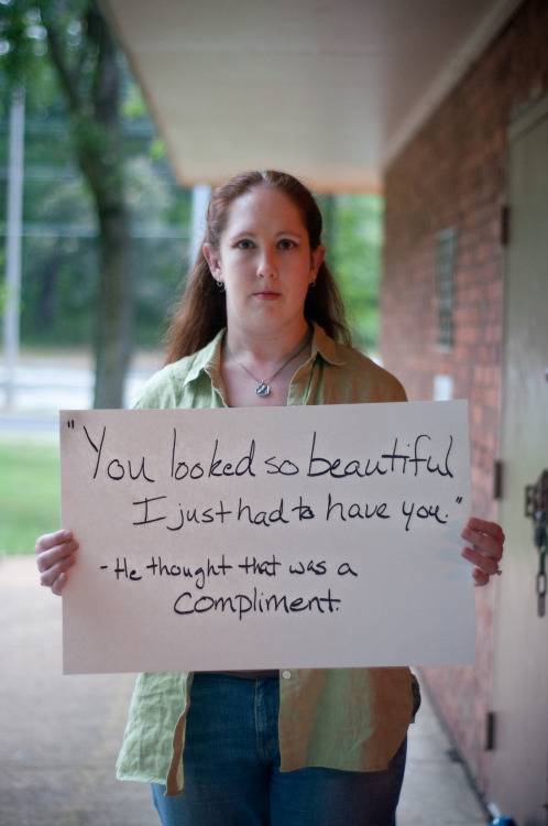 "projectunbreakable:     The poster reads: ""You looked so beautiful I just had to have you."" He thought that was a compliment. — Photographed in Arlington, VA on August 5th.  — Click here to learn more about Project Unbreakable. (trigger warning) Facebook, Twitter, submissions, FAQ, donate to Project Unbreakable       so horrible. stay strong <3"