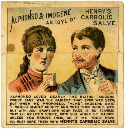 "Alphonso & Imogene: An Idyl of Henry's Carbolic Salve  Alphonso loved dearly the blithe Imogene whose face was the fairest that ever was seen; but when he proposed, ""Alas"", Imogene said ""I would gladly accept and with thee would wed, but with ugly eruptions your face is so scarred that all my life's future, with you would be marred unless you remove them; so if me you'd have, you must cure them with HENRY'S CARBOLIC SALVE.  ""You are too ugly to marry me, you ghoul."" Unlike many Victorian trade cards, the product advertised here, Henry's Carbolic Salve, was not actually complete quackery - it probably wouldn't have cleared boils and acne very effectively, but carbolic soaps were the product of choice for Henry Lister, when he was trying to push hand-washing and sanitation before surgical procedures. Miami University Libraries Digital Collections. Miami University, Oxford, Ohio."
