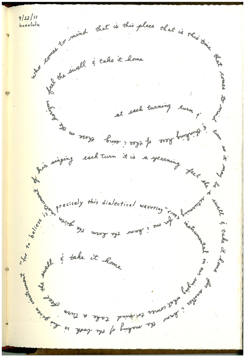 "poetsorg:  from Notebooks by Hank Lazer. transcription: who comes to mind      that is this place      that is this time that comes to mind      & thinking here      of thee i sing those on the horizon      feel the swell      & take it home at each turning      turn & turn so it may be a returning for one i know      the horn the given instrument      of his singing each turn      it is      a yearning      feel the swell      & take it home for another i know      the making of the book      is his given instrument ""for to believe is      precisely this dialectical wavering""  <109> instrumental in our singing      what comes to mind feel the swell      & take it home"