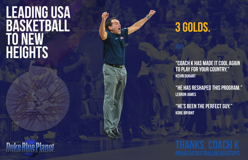 dukeblueplanet:  Thanks Coach K for leading USA Basketball to new heights. #DukeBasketballNeverStops View more Duke Basketball on WhoSay