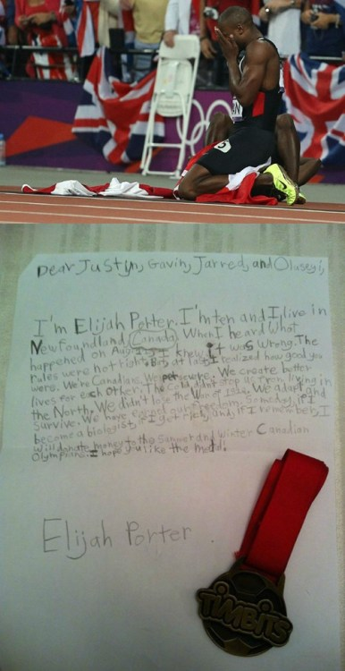thedailywhat:  Heartwarming Tearjerker of the Day: Ten-year-old Elijah Porter was ecstatic when Canada's 4x100m relay team won bronze in London. Then the team was disqualified for running outside the lane, and Elijah, devastated, wanted to help ease the pain for runners Justyn Warner, Gavin Smellie, Jared Connaughton, and Oluseyi Smith. So he sent them a letter:  Dear Justyn, Gavin, Jarred [sic], and Oluseyi, I'm Elijah Porter. I'm ten and I live in Newfoundland, Canada. When I heard what happened on Aug. 11, I knew it was wrong. The rules were not right. But, at last, I realized how good you were. We're Canadians. We persevere. We create better lives for each other. The cold didn't stop us from living in the north. We didn't lose the War of 1812. We adapt and survive. We have earned our freedom. Someday, if I become a biologist, if I get rich, and, if I remember, I will donate money to the summer and winter Canadian Olympians. I hope you like the medal! Elijah Porter  Elijah included with the letter his medal from a soccer clinic sponsored by Tim Hortons. [deadspin]
