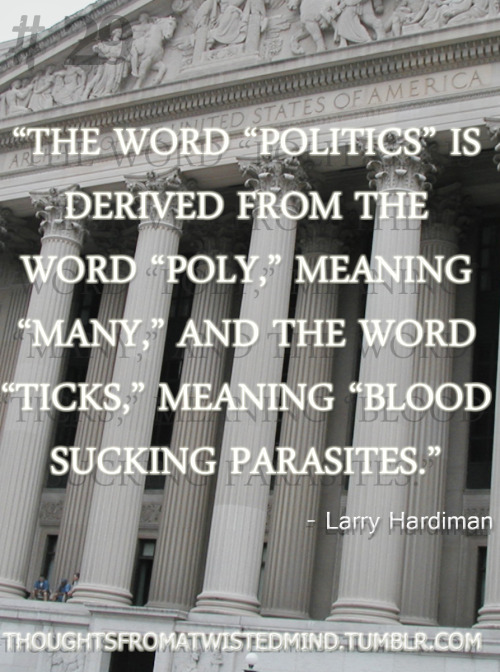 """The word ""Politics"" is derived from the word ""poly,"" meaning ""many,"" and the word ""ticks,"" meaning ""blood sucking parasites."" - Larry Hardiman"