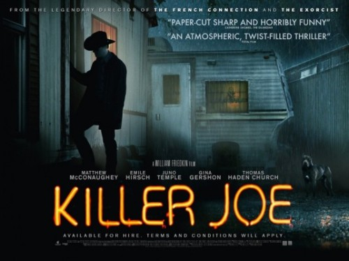 "150) KILLER JOE (2012) (New Movie) (Angelika) Easily the most messed up movie of the year that happens to have the best performance of Matthew McConaughey's career. He plays a contract killer that happens to be a Dallas Police Department who gets hired by the nastiest white trash family ever. They never quite say what part of Dallas this takes place in, but I will avoid it like the plague. This is a good contender for a Top Ten movie for me. Also, you will never look at ""K Fried C"" the same way again."