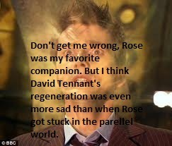 Don't get me wrong, Rose was my favorite companion. But I think David Tennant's regeneration was even more sad than when Rose got stuck in the parallel world.