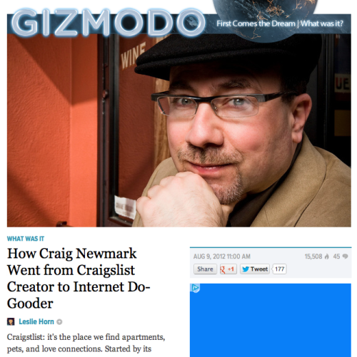 Gizmodo, offered interview with Craigslist founder, ignores recent controversies entirely Remember that time Gizmodo interviewed the Craigslist guy and asked him about the company's controversial changes regarding user ownership of content (which were eventually, and quietly, revoked), and their ongoing legal fight against Padmapper? Us neither. Dudes, you had him on the line — days after your sister site wrote a brutal assessment of the service — and you wrote a puff piece. What the heck? Sure, it's great that he does all this nonprofit work, but what happened to the idea of holding someone's feet to the fire?