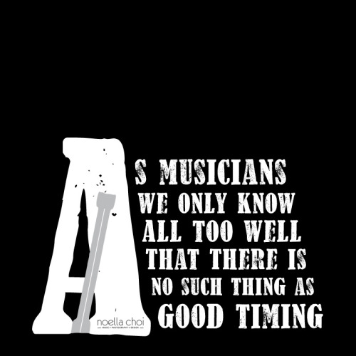 """As musicians, we only know all too well that there is no such thing as good timing."""