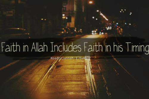 roadtojannah-1:  Faith in Allah Includes Faith in his Timing
