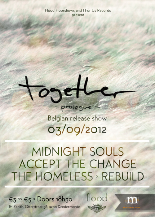 Flood and I For Us Records presents: Together -prologue- Belgian Release Show Monday 3rd of September - JH Zenith Together (DE - www.facebook.com/togetherpunk) The second time this band from Aschaffenburg will play Dendermonde. Together has been working really hard on new songs for a full length. Because waiting isn't much fun, Together will release 2 new songs on a 7 inch vinyl called -Prologue-. For fans of the legendary bands Modern Life Is War and American Nightmare.Midnight Souls (BE - www.facebook.com/midnightsouls) This band has proven what they're worth the past year. The release show for their debut full length 'Going Through The Motions' was an evening to never forget. With tons of shows this summer on several festivals in Belgium and Germany they're getting somewhere! Also buy some merch, the rumor goes chicks dig it, wirklich!Accept The Change (BE - www.facebook.com/AcceptTheChange) Sadly Accept The Change is saying goodbye to us. They'll be playing their last show 2 weeks later in Merksplas. ATC came up with a mixture of modern hardcore that sounds harder than usual.The Homeless (BE - www.facebook.com/thehomelesshc) The Homeless is a melodic hardcore band influences by screamo bands like Suis La Lune, Pianos Become The Teeth. Working really hard on new songs with plans for a full length early 2013!Rebuild (BE - www.facebook.com/REBUILDGWC) Rebuild plays a mix of melodic hardcore and some harder tunes. They'll be kicking this evening off the right way JH Zenith, Otterstraat 58, 9200 Dendermonde Price: €3 (mail to floodhc@gmail.com) // €5 at the doors DOORS: 18h30 ENDS: around 22h45