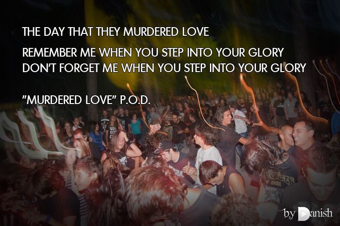"""Murdered Love"" P.O.D. The day that they murdered LoveRemember me when you step into your gloryDon't forget me when you step into your glory"