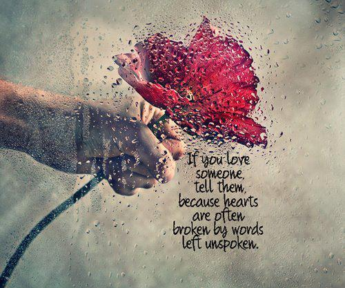 If you love someone, tell them, because hearts are often broken by words left unspoken.
