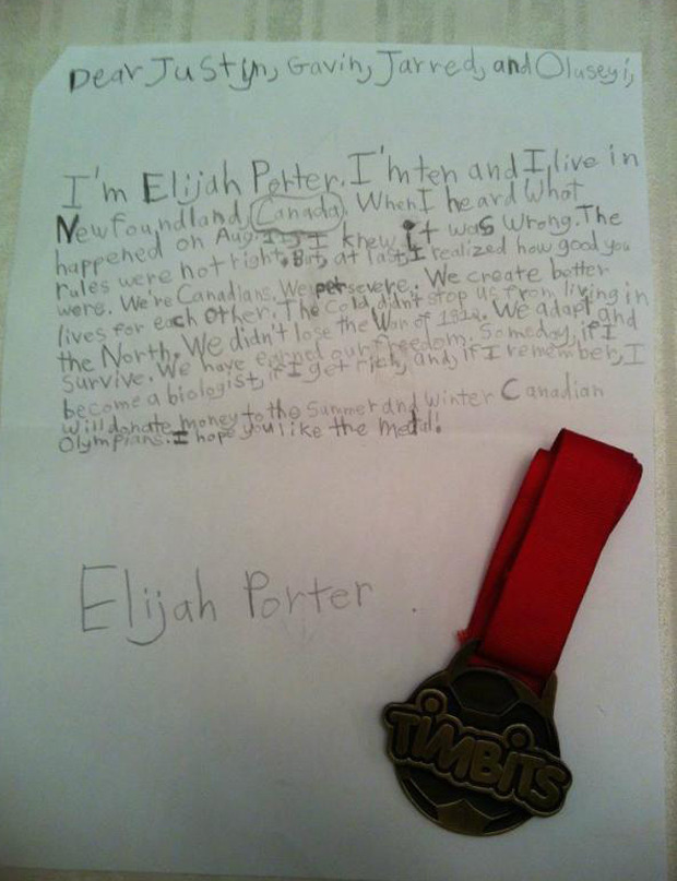 Newfoundland boy offers his medal to disqualified men's Olympic relay team A Newfoundland boy who sent a letter and his soccer medal to the Canadian men's 4X100 relay team says he simply wanted to boost their spirits after they were disqualified from an Olympic bronze medal. Elijah Porter's handwritten note garnered national attention after Justyn Warner, a member of the team, tweeted it Monday. In his letter, the 10-year-old Paradise boy said it wasn't right when the team lost its bronze medal for a lane violation. Porter later said he wrote the letter because he felt bad for the team, particularly Jared Connaughton, who stepped on the border of his lane prior to handing off the baton to Warner during their race Saturday.