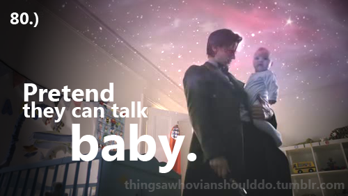 Things a Whovian should do: Pretend they can talk baby. Submitted by: blancounpisedopisy and hedgehog-in-the-tardis.