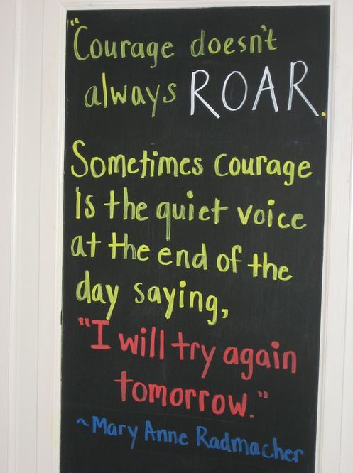 "Courage doesn't always roar. Sometimes Courage is the quiet voice at the end of the day saying, ""I will try again tomorrow."" ~Mary Anne Radmacher   Reblogged from The Trevor Project."