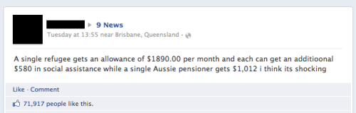 artofjournalism:  This statement was placed on Channel 9 News facebook page, and let me clarify this statement as it is clearly wrong. First off, we've seen these numbers before - in a email, which snopes have debunked nearly 5 years ago in 2007, BUT instead of it being in Australian dollars, it was in American dollars. This hoax email, which originated in Canada, was clarified not only by snopes.com but also by the Department of Immigration and Citizenship back in 2009. Here is a statement from the DIAC about the claimed differences in payments:  Asylum seekers in Australia, who have not yet had their protection claims decided, have no access to Centrelink benefits. Asylum Seeker Assistance Scheme payments to eligible asylum seekers and allowances paid to people in community detention on Christmas Island are paid 89 per cent of the Centrelink Newstart allowance – less than the aged pension. In Australia, refugees granted permanent visas may gain access to benefits on the same basis and at the same rates as other Australian permanent residents. There is no separate rate of benefit payments for refugees.  Also, on a side note, it is not illegal to seek asylum in Australia, even if arriving by boat and therefore is factually incorrect to label them as illegal refugees. Once they have been recognised and are given either a Refugee or a Protection Visa, which grants them the rights like any other Australian citizen, and that includes Centrelink. So seeing that there is no different or 'special' payments to refugees, how much do they get? The Refugee Council states that, a single person with no dependent children who is eligible for the Newstart Allowance (whether or not he or she is a refugee) will receive $489.70 per fortnight, whereas a single person on an Age Pension payment will receive a fortnightly payment of $695.30 But how come, after several people debunking this myth, people still believe in this hoax email, and continue quoting it, either to friends or to media (like in the photo)? Well, media coverage, amoungst others, are to blame. Watch the following video in which ABC's Media Watch debunks Today Tonight's claim that refugees are living in 4-star luxury and earning $400 a week from Centrelink. Like DIAC said in their letter to the editor debunking the hoax email, next time you see an email claiming asylum seekers or refugees are treated more favourably than Australian permanent residents, hit the delete button and ignore these claims.