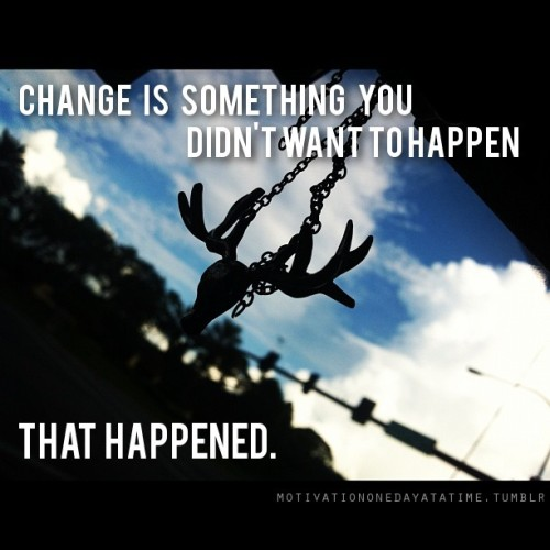 Change is something that you didn't want to happen that happened.