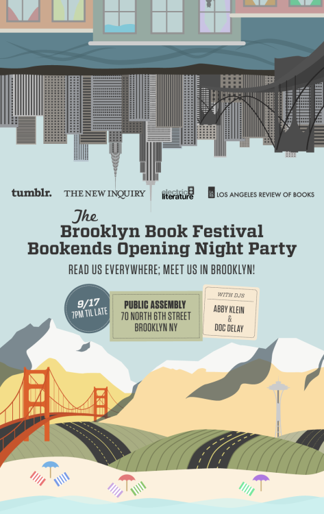 books:   Tumblr, Electric Literature, The New Inquiry, and the Los Angeles Review of Books invite you to celebrate the Brooklyn Book Festival Bookends Opening Night!   Three top web-based literary publications (and Tumblr super-users) invite you meet your internet friends in person for chatting, drinking, and dancing to kick off the most bookish week in Brooklyn. Music from DJs Abby Klein and Doc Delay and free drink specials enhance the East Coast vs. West Coast faceoff — and everybody wins! Monday 9/17 at 7pm, Public Assembly, 70 N 6th Street, Brooklyn NY. See you there!   Open bar, East Coast + West Coast dance party and, um, books. RSVP here. Or just show up. You're going to regret it if you don't.