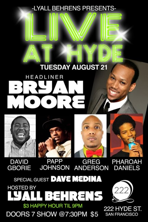 8/21. Live at Hyde (Comedy) @ 222 Hyde. SF. 7:30PM. $5. Featuring David Gborie, Papp Johnson, Gary Anderson, Pharoah Daniels and Dave Medina. Hosted by Lyall Behrens.  pappiness:  Live at Hyde is a monthly showcase featuring the top black comedians in Northern California that don't fit the mold of most African American comics we see today. This month's headliner is funnyman Bryan Moore (worked with Dave Chappelle, SF Punchline). Featuring is David Gborie (Bridgetown Comedy Festival, Noise Pop 2012) who tours throughout California, Chicago and Denver. Kicking off the show we have Gary Anderson (Hollywood Laugh Factory), Papp Johnson (Tommy T's) and Pharoah Daniels. With special guest/resident DJ, Dave Medina, and last but not least, your host, Lyall Behrens (Hollywood Improv, Flappers). -18+ with I.D. -$3 well drink and happy hour until 9:00 PM -$5 cover