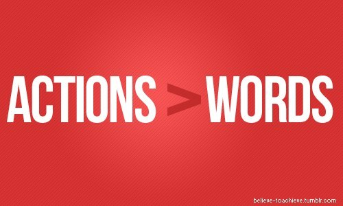 Actions speak louder than words & mean so much more!!!