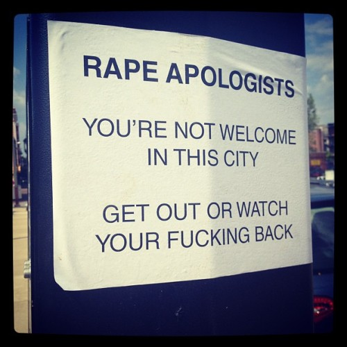 "[img = white sign that reads ""rape apologists / you're not welcome in this city / get out or watch your fucking back""]  ineffableshe:  Fuck yeah Baltimore. Seen on Charles street just south of Lanvale (Taken with Instagram)"