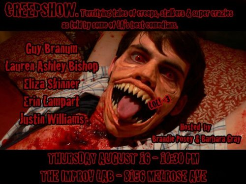 brandieposey:  CREEPSHOW IS TONIGHT!!!!!!!!!!!! Barbara Gray & Brandie Posey are back once again with the the next installment of CREEPSHOW - terrifying tales of creeps, stalkers & super crazies as told by some of LA's best comedians! This show always gets really insane & you'll never hear a lot of these stories anywhere else.GUY BRANUMLAUREN ASHLEY BISHOPELIZA SKINNERERIN LAMPARTJUSTIN WILLIAMSHosted by BRANDIE POSEY & BARBARA GRAYThe Improv Lab8156 Melrose AveThursday August 16th 10:30PMBE THERE OR WE'LL MURDER YOU AND WEAR YOUR SKIN!