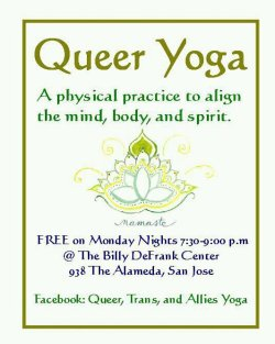 Queer, Trans, and Allies yoga at the Billy DeFrank Center AWESOME! AND FOR FREE! Monday Nights 7:30 - 9:00 pm Billy DeFrank Center938 The Alameda, San Jose, CA
