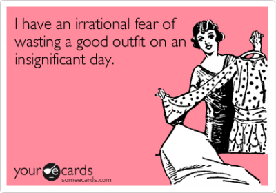 I have an irrational fear of wasting a good outfit on an insignificant day.Via someecards