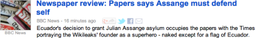 "BBC News: ""Ecuador's decision to grant Julian Assange asylum occupies the papers with the Times portraying the Wikileaks' founder as a superhero - naked except for a flag of Ecuador."""