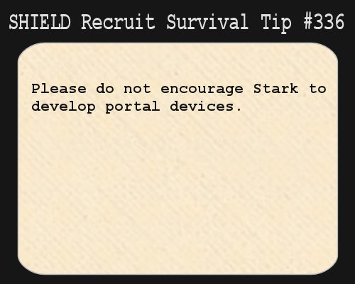 shieldrecruitsurvivaltips:  S.H.I.E.L.D. Recruit Survival Tip #336:Please do not encourage Stark to develop portal devices.[Submitted anonymously]