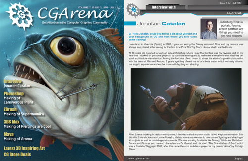 This time I want to tell you about the CGArena magazine, in the previous issue ( 003 Jun-July 2012 ) I was interviewed by the cg community www.cgarena.com and now you can read it online in this link www.cgarena.com/archives/interviews/jonatan-catalan/jonatan.html or you can download the complete magazine for free on this link ( registration required ) www.cgarena.com/freestuff/ezine/jun12_issue.php Hope you like it : ) - - - - - - - - - - Esta vez quiero hablaros sobre la revista CGArena, en la pasada edición ( 003 Jun-Julio 2012 ) fui entrevistado por la comunidad cg www.cgarena.com y ahora puedes leerla online en este enlace www.cgarena.com/archives/interviews/jonatan-catalan/jonatan.html o puedes descargarte la revista completa gratis en este enlace ( requiere registro ) www.cgarena.com/freestuff/ezine/jun12_issue.php Espero que os guste : )
